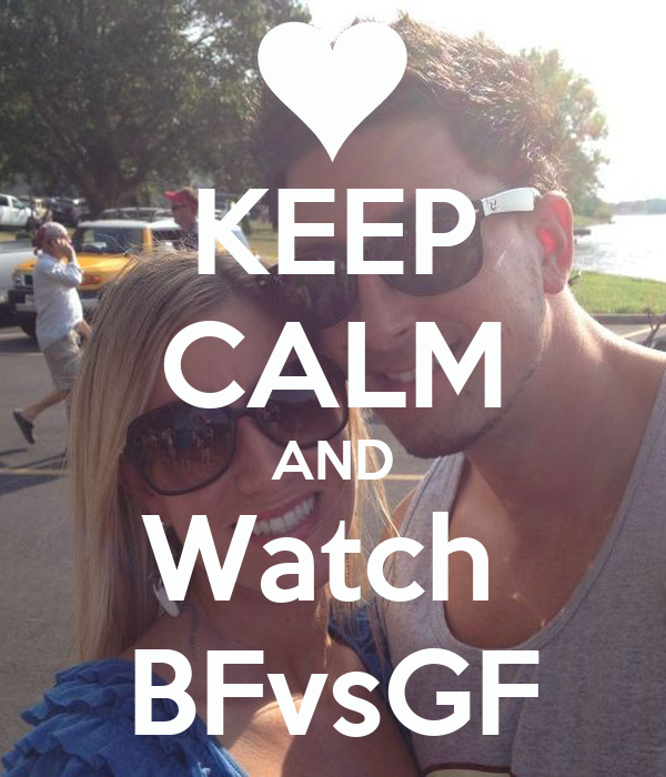 KEEP CALM AND Watch  BFvsGF