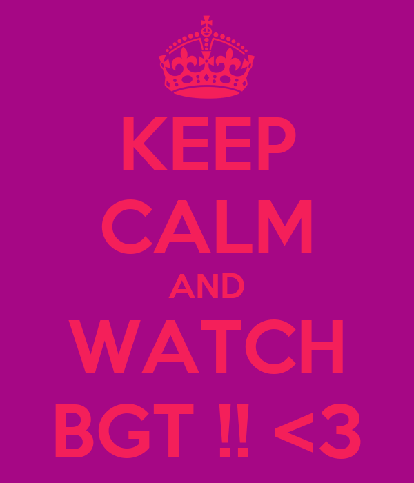 KEEP CALM AND WATCH BGT !! <3