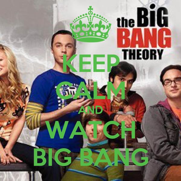 KEEP CALM AND WATCH BIG BANG