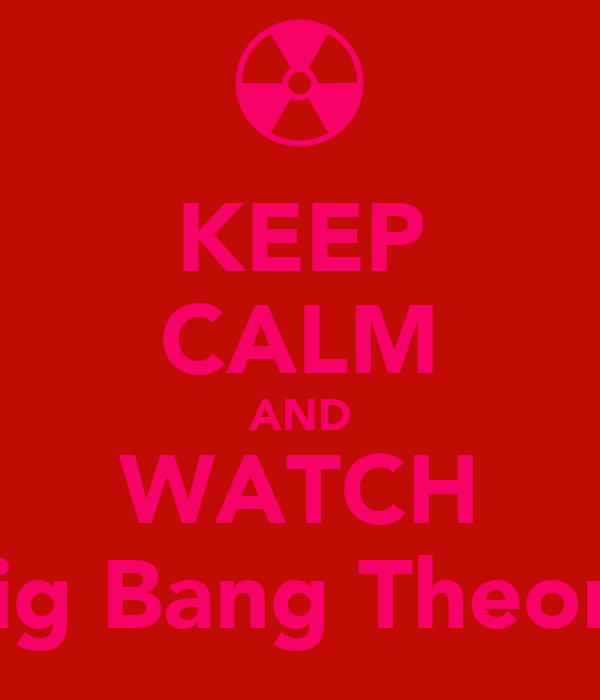 KEEP CALM AND WATCH Big Bang Theory