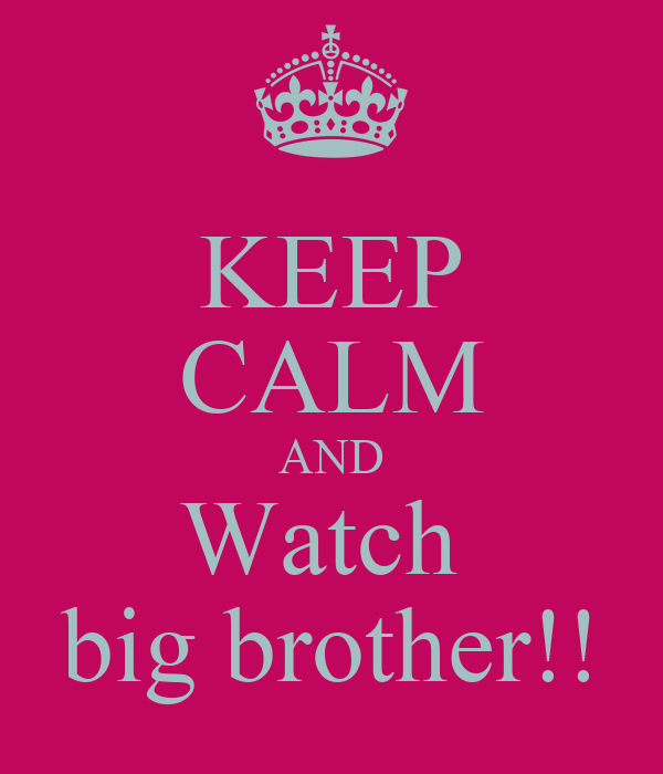 KEEP CALM AND Watch  big brother!!
