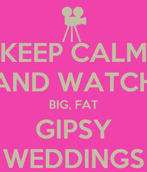 KEEP CALM AND WATCH BIG, FAT GIPSY WEDDINGS