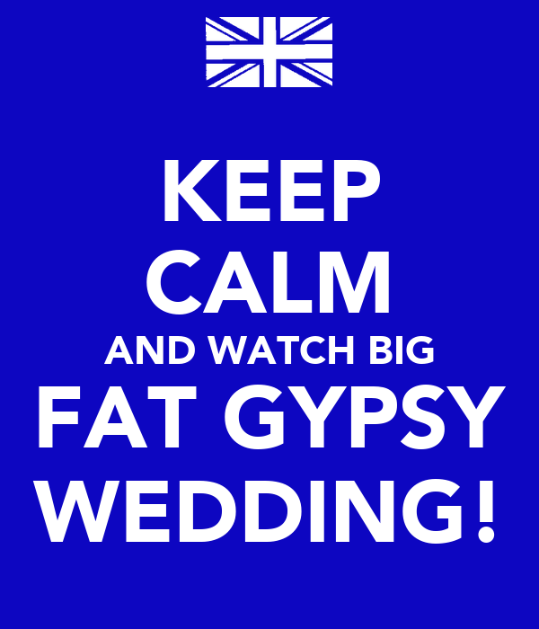 KEEP CALM  AND WATCH BIG  FAT GYPSY WEDDING!