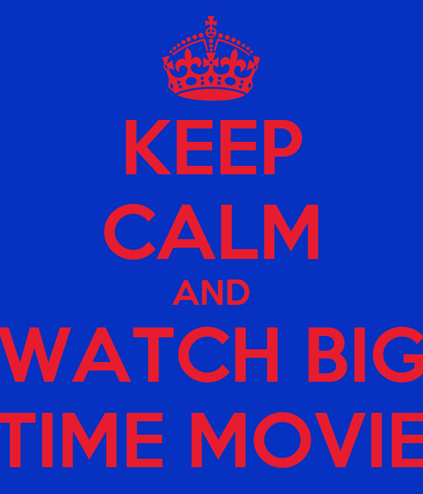 KEEP CALM AND WATCH BIG TIME MOVIE