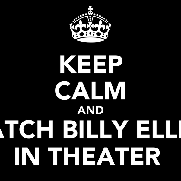 KEEP CALM AND WATCH BILLY ELLIOT IN THEATER