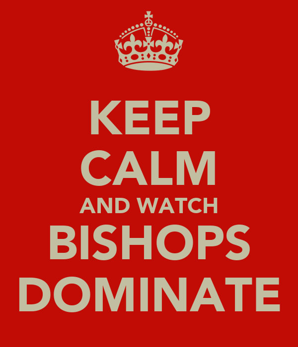 KEEP CALM AND WATCH BISHOPS DOMINATE