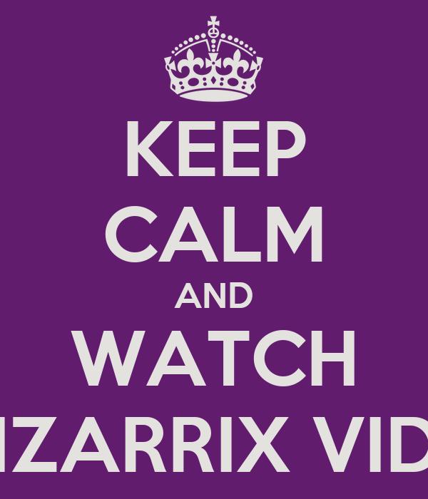 KEEP CALM AND WATCH BIZARRIX VIDS
