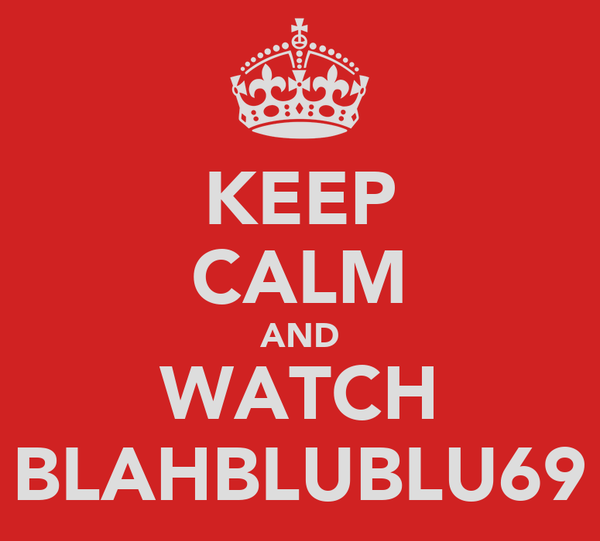 KEEP CALM AND WATCH BLAHBLUBLU69