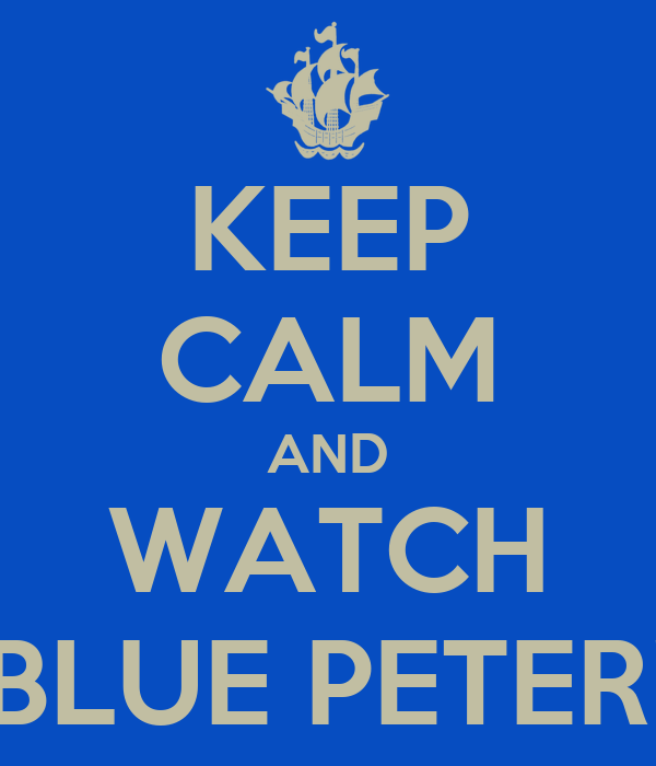 KEEP CALM AND WATCH BLUE PETER!