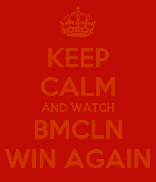 KEEP CALM AND WATCH BMCLN WIN AGAIN