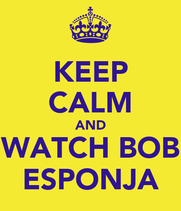 KEEP CALM AND WATCH BOB ESPONJA