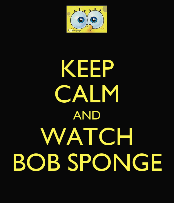 KEEP CALM AND WATCH BOB SPONGE
