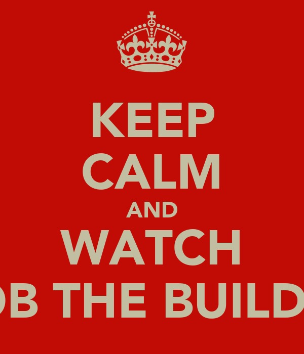 KEEP CALM AND WATCH BOB THE BUILDER