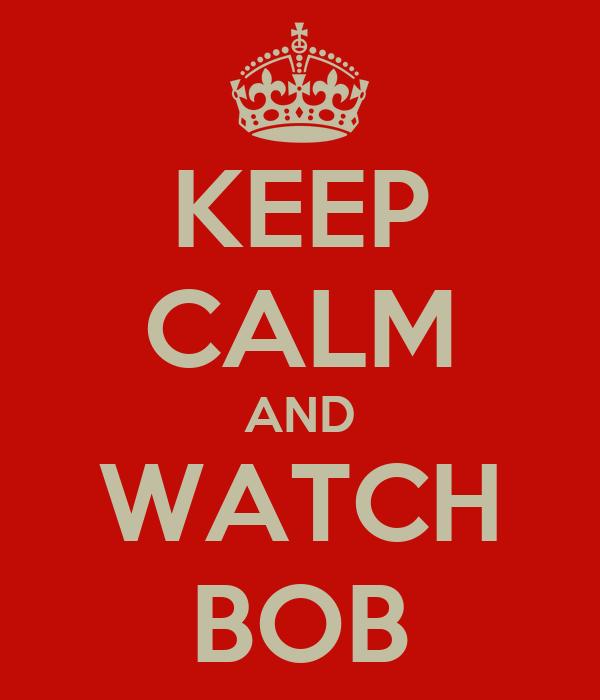 KEEP CALM AND WATCH BOB