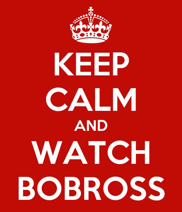 KEEP CALM AND WATCH BOBROSS