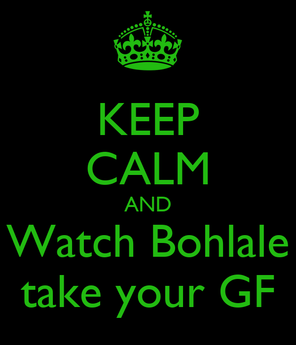 KEEP CALM AND Watch Bohlale take your GF