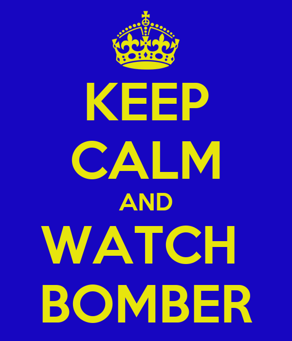 KEEP CALM AND WATCH  BOMBER