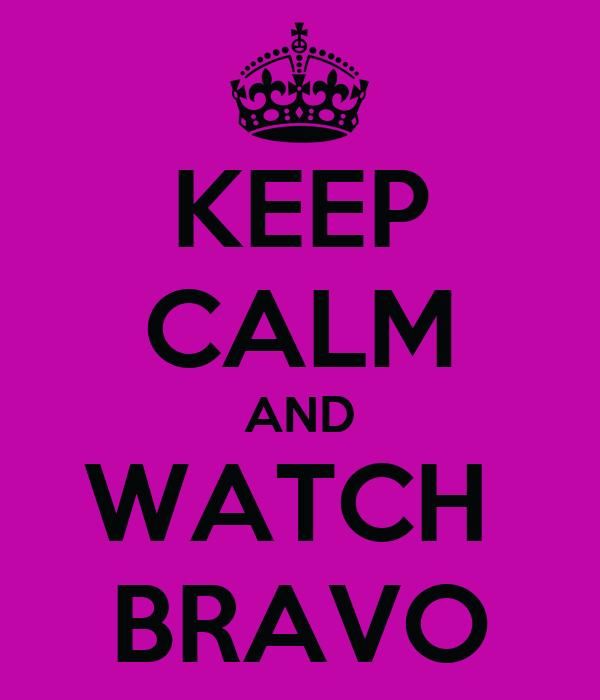 KEEP CALM AND WATCH  BRAVO