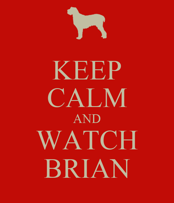 KEEP CALM AND WATCH BRIAN