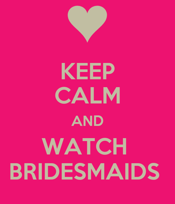 KEEP CALM AND WATCH  BRIDESMAIDS