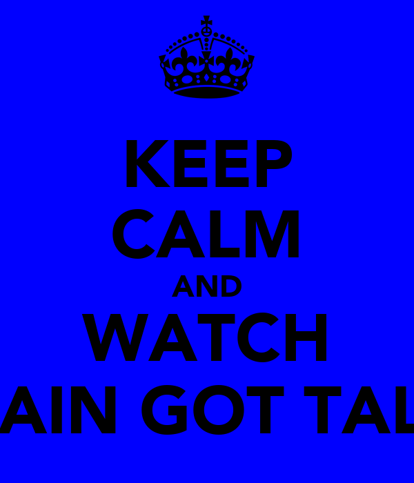 KEEP CALM AND WATCH BRITAIN GOT TALENT