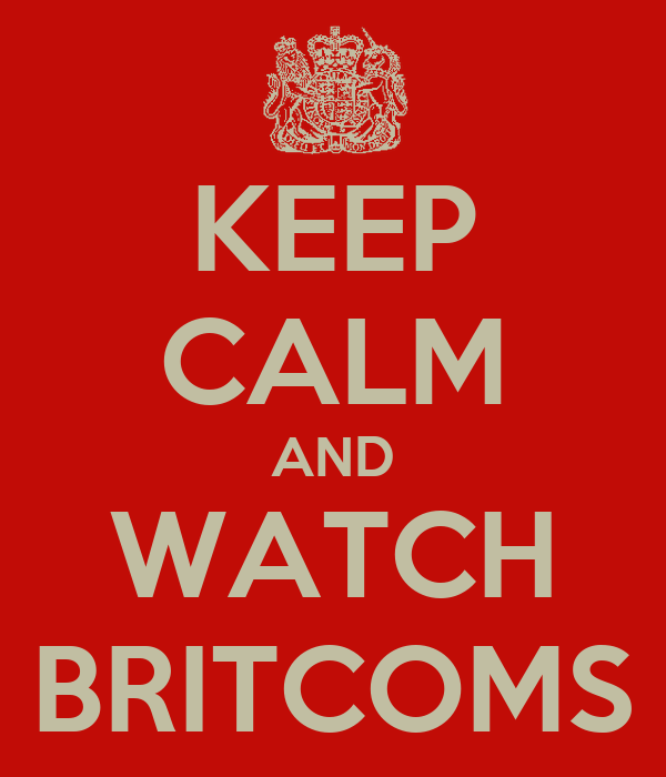 KEEP CALM AND WATCH BRITCOMS