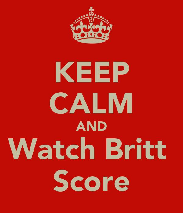 KEEP CALM AND Watch Britt  Score