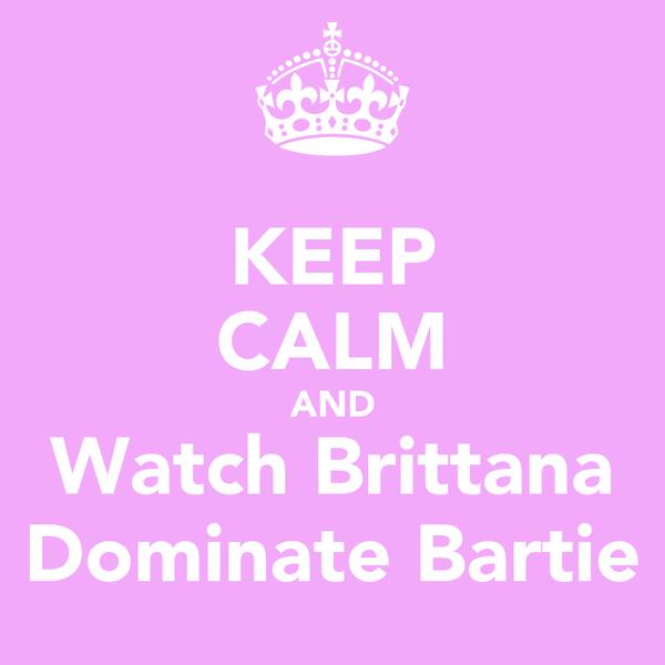 KEEP CALM AND Watch Brittana Dominate Bartie