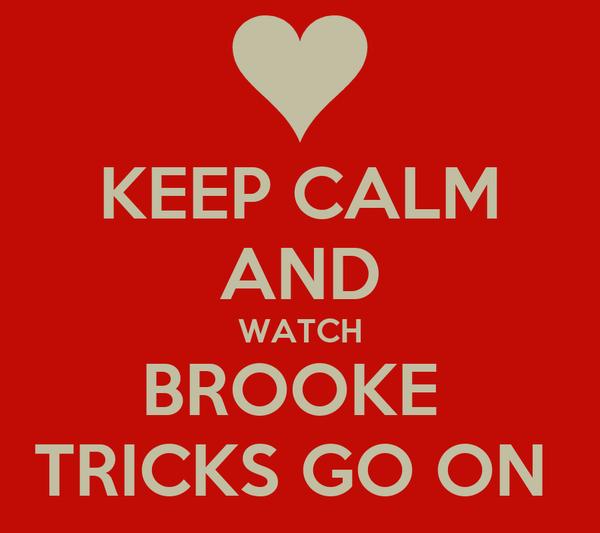KEEP CALM AND WATCH BROOKE  TRICKS GO ON