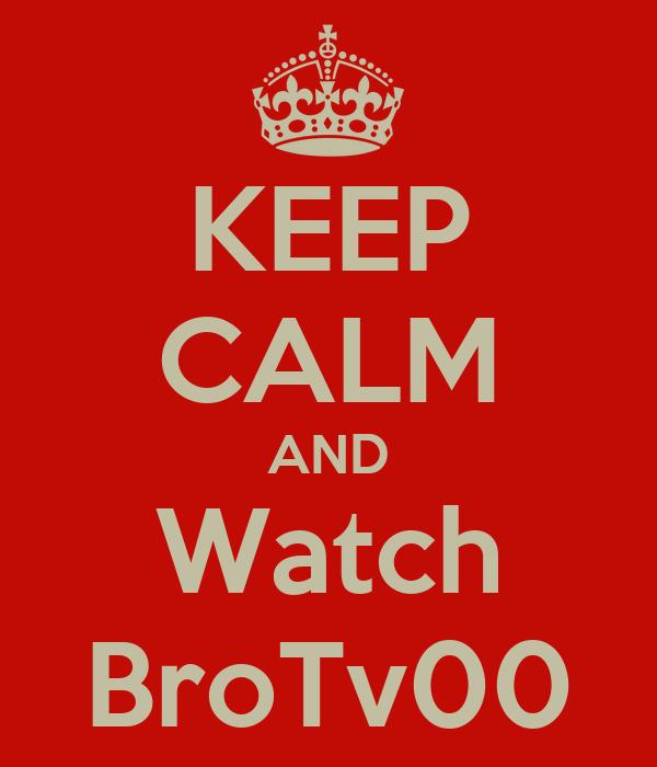 KEEP CALM AND Watch BroTv00