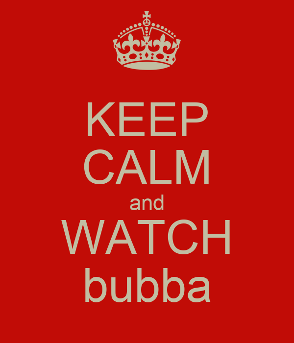 KEEP CALM and WATCH bubba