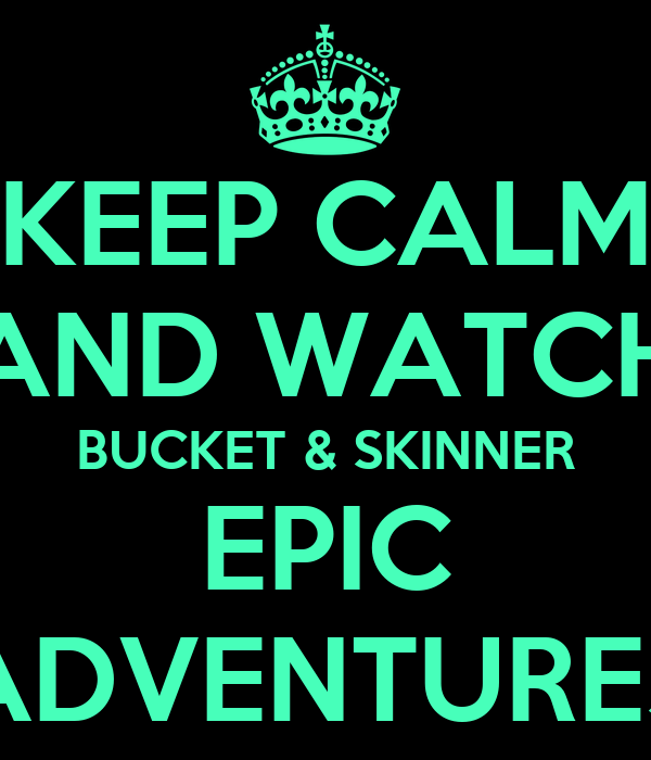 KEEP CALM AND WATCH BUCKET & SKINNER EPIC ADVENTURES