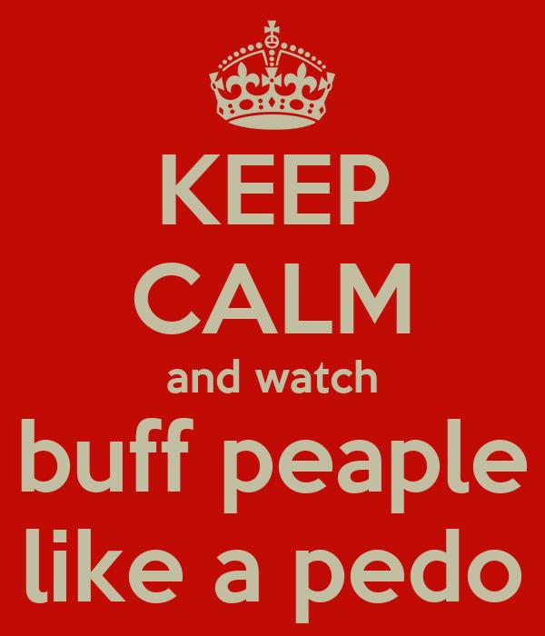 KEEP CALM and watch buff peaple like a pedo