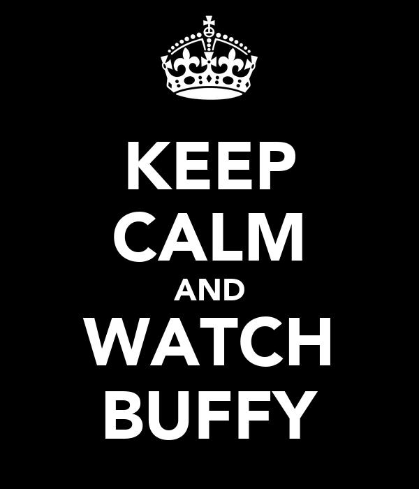 KEEP CALM AND WATCH BUFFY