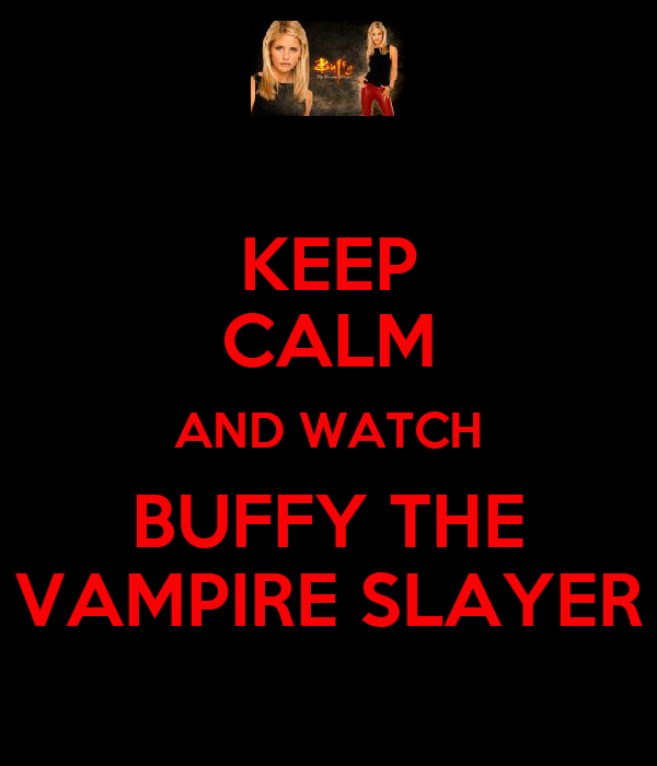 KEEP CALM AND WATCH BUFFY THE VAMPIRE SLAYER
