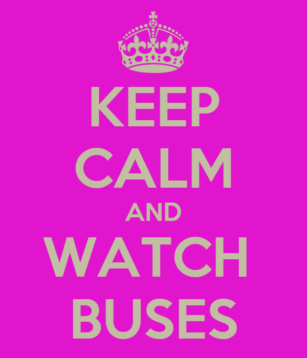 KEEP CALM AND WATCH  BUSES