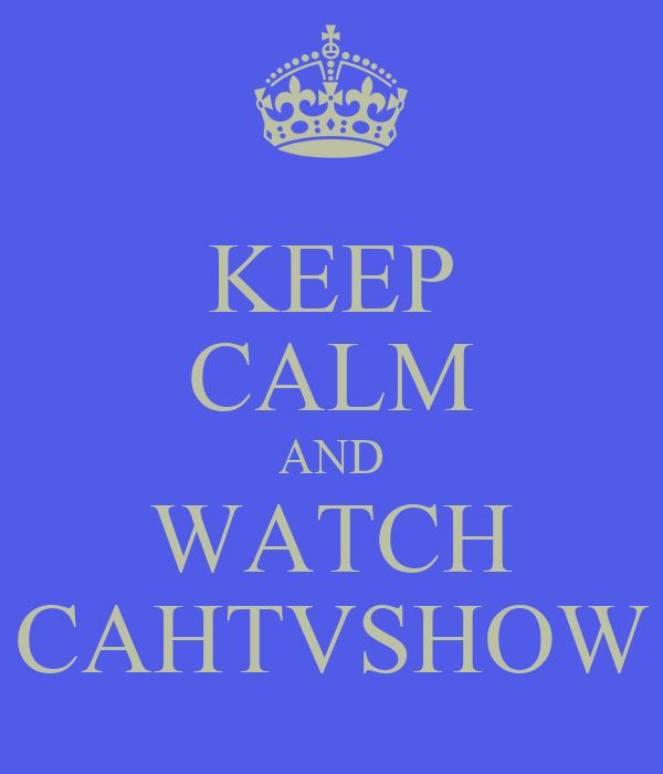 KEEP CALM AND WATCH CAHTVSHOW