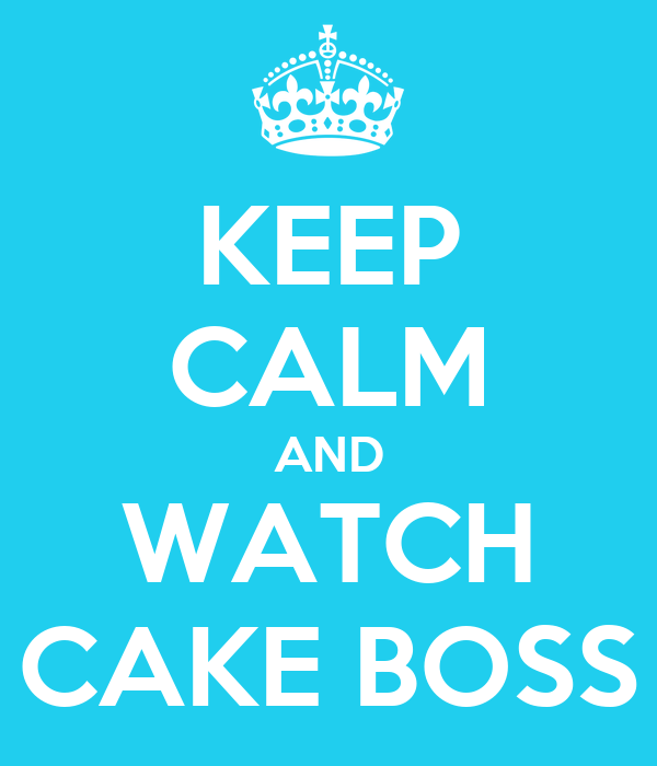 KEEP CALM AND WATCH CAKE BOSS
