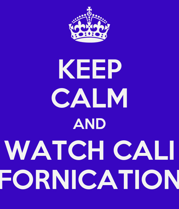 KEEP CALM AND WATCH CALI FORNICATION