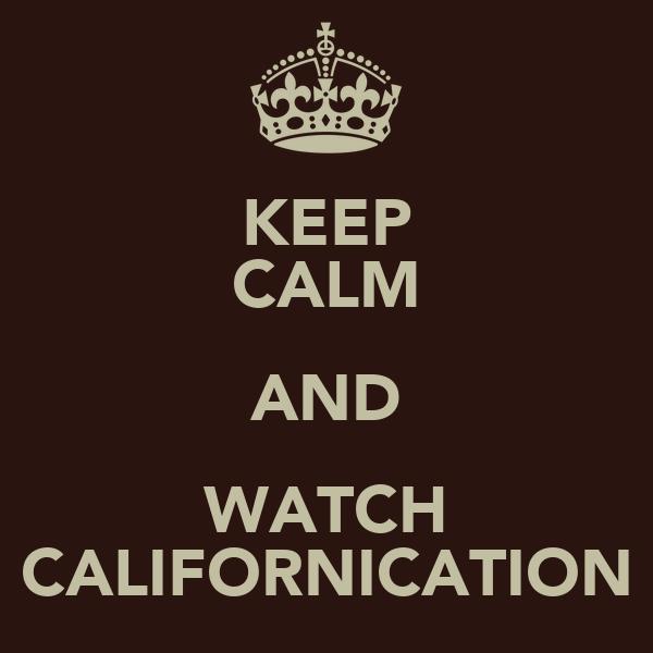 KEEP CALM AND WATCH CALIFORNICATION
