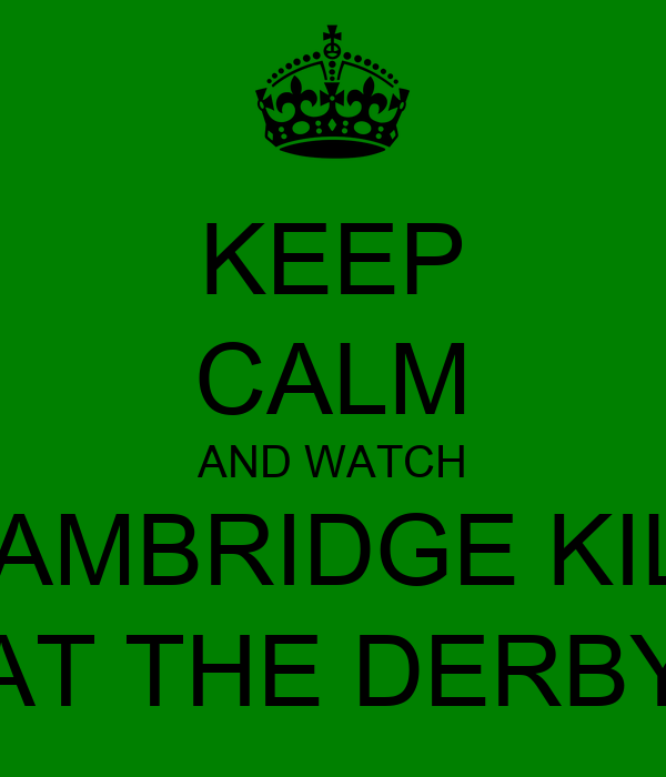 KEEP CALM AND WATCH CAMBRIDGE KILL AT THE DERBY