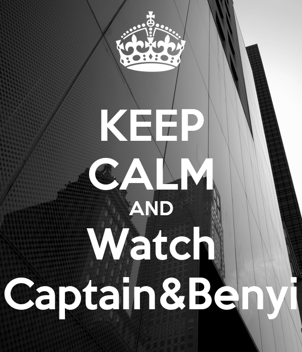KEEP CALM AND Watch Captain&Benyi