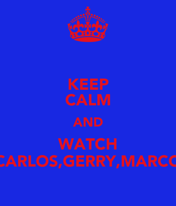 KEEP CALM AND WATCH CARLOS,GERRY,MARCO