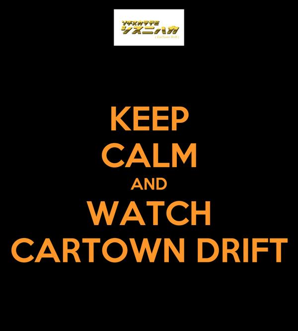 KEEP CALM AND WATCH CARTOWN DRIFT