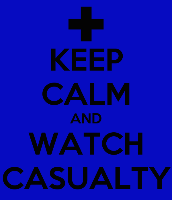 KEEP CALM AND WATCH CASUALTY