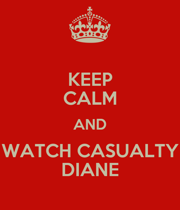 KEEP CALM AND WATCH CASUALTY DIANE
