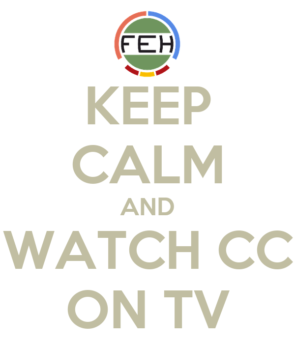 KEEP CALM AND WATCH CC ON TV