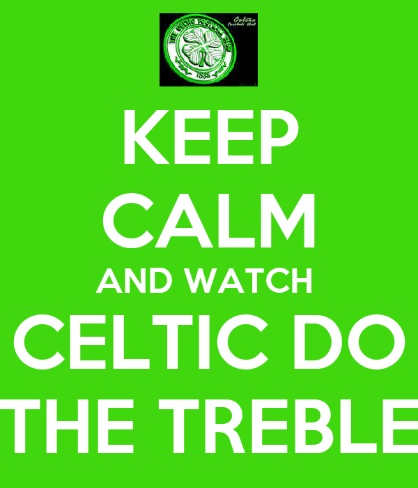 KEEP CALM AND WATCH  CELTIC DO THE TREBLE