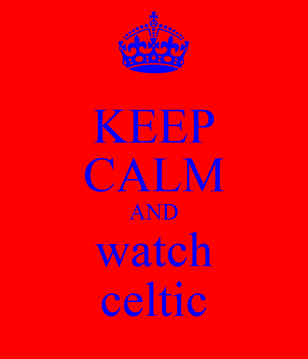 KEEP CALM AND watch celtic
