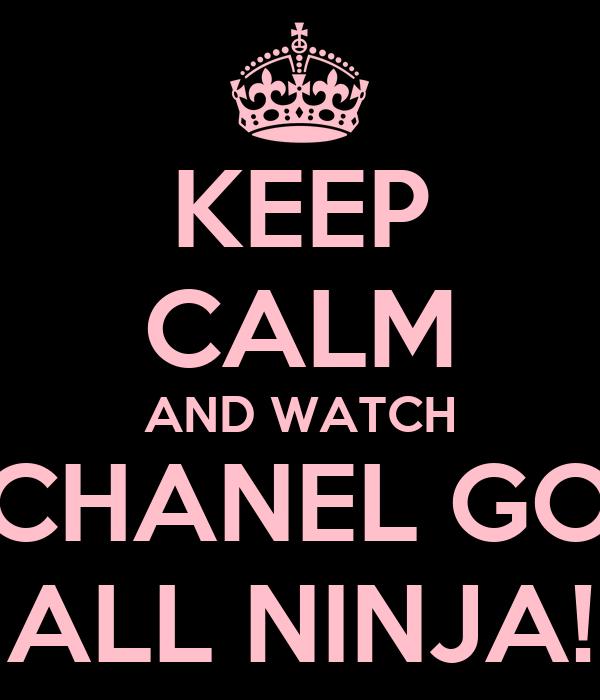 KEEP CALM AND WATCH CHANEL GO ALL NINJA!